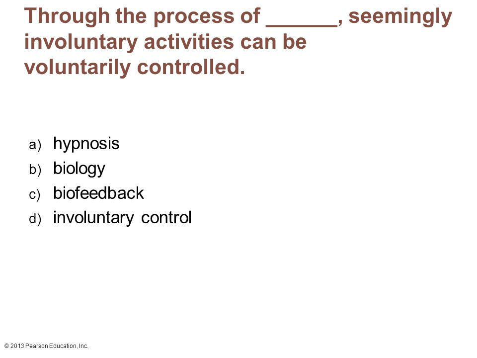 © 2013 Pearson Education, Inc. Through the process of ______, seemingly involuntary activities can be voluntarily controlled. a) hypnosis b) biology c