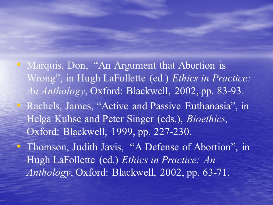 Marquis, Don, An Argument that Abortion is Wrong , in Hugh LaFollette (ed.) Ethics in Practice: An Anthology, Oxford: Blackwell, 2002, pp.