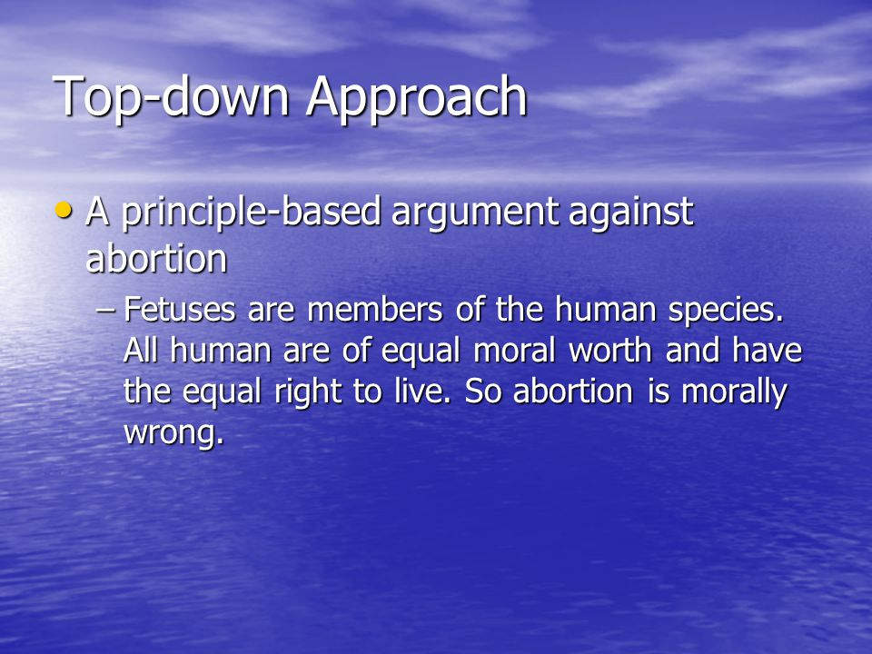 Top-down Approach A principle-based argument against abortion A principle-based argument against abortion –Fetuses are members of the human species.