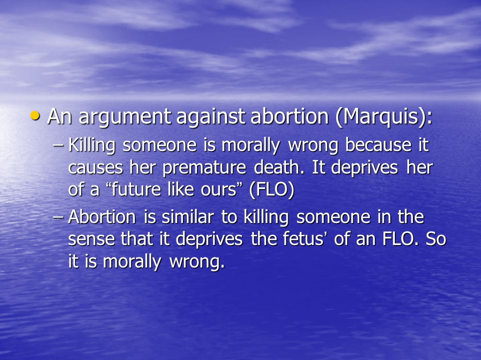 An argument against abortion (Marquis): An argument against abortion (Marquis): –Killing someone is morally wrong because it causes her premature death.