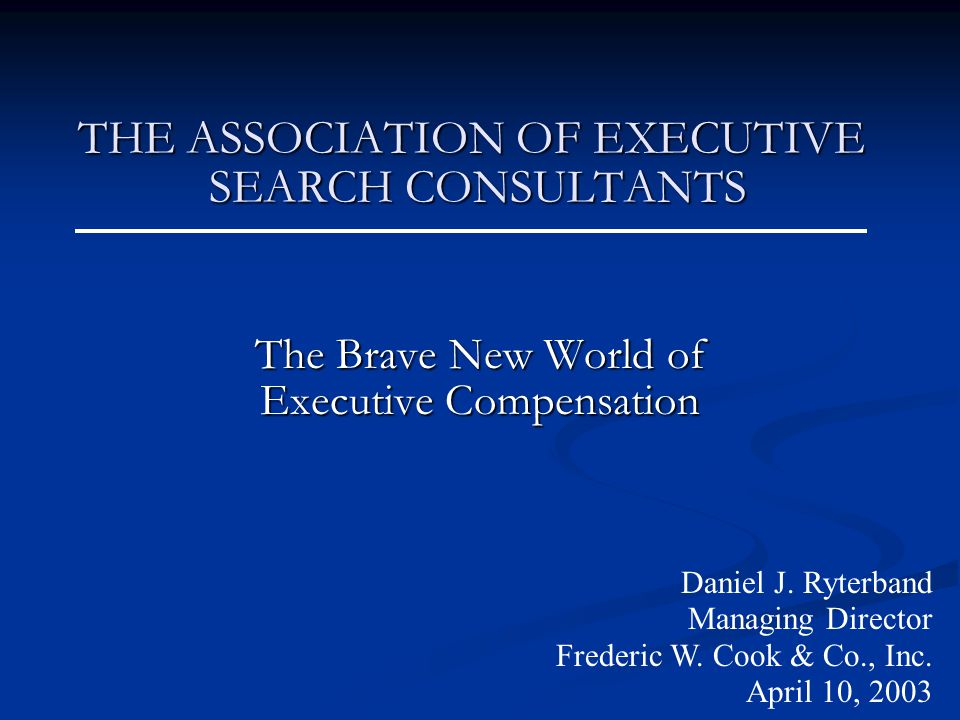 THE ASSOCIATION OF EXECUTIVE SEARCH CONSULTANTS THE ASSOCIATION OF EXECUTIVE SEARCH CONSULTANTS The Brave New World of Executive Compensation Daniel J.