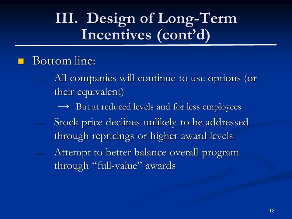 12 III. Design of Long-Term Incentives (cont'd) Bottom line: Bottom line: — All companies will continue to use options (or their equivalent) → But at