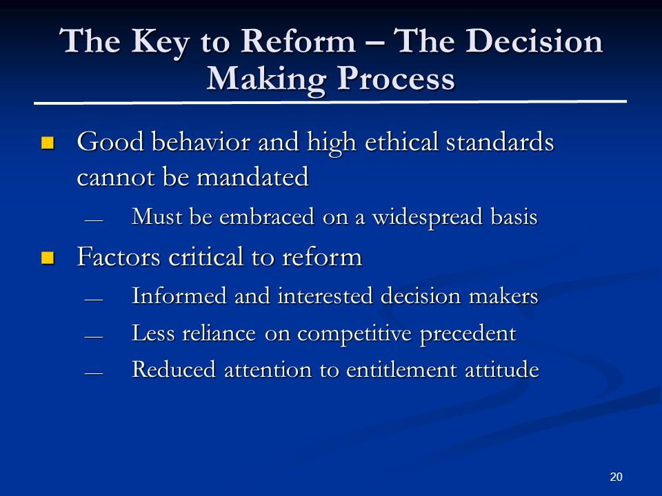 20 The Key to Reform – The Decision Making Process Good behavior and high ethical standards cannot be mandated Good behavior and high ethical standards cannot be mandated — Must be embraced on a widespread basis Factors critical to reform Factors critical to reform — Informed and interested decision makers — Less reliance on competitive precedent — Reduced attention to entitlement attitude