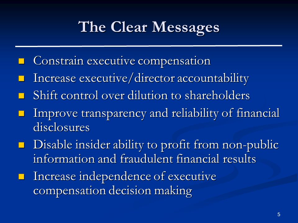 5 The Clear Messages Constrain executive compensation Constrain executive compensation Increase executive/director accountability Increase executive/director accountability Shift control over dilution to shareholders Shift control over dilution to shareholders Improve transparency and reliability of financial disclosures Improve transparency and reliability of financial disclosures Disable insider ability to profit from non-public information and fraudulent financial results Disable insider ability to profit from non-public information and fraudulent financial results Increase independence of executive compensation decision making Increase independence of executive compensation decision making