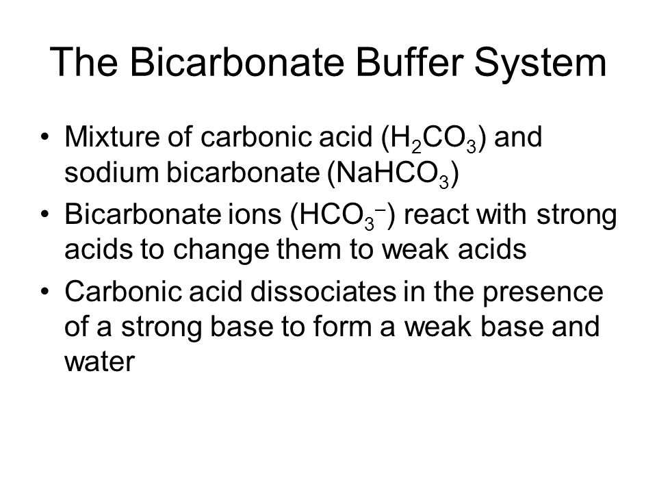 The Bicarbonate Buffer System Mixture of carbonic acid (H 2 CO 3 ) and sodium bicarbonate (NaHCO 3 ) Bicarbonate ions (HCO 3 – ) react with strong aci