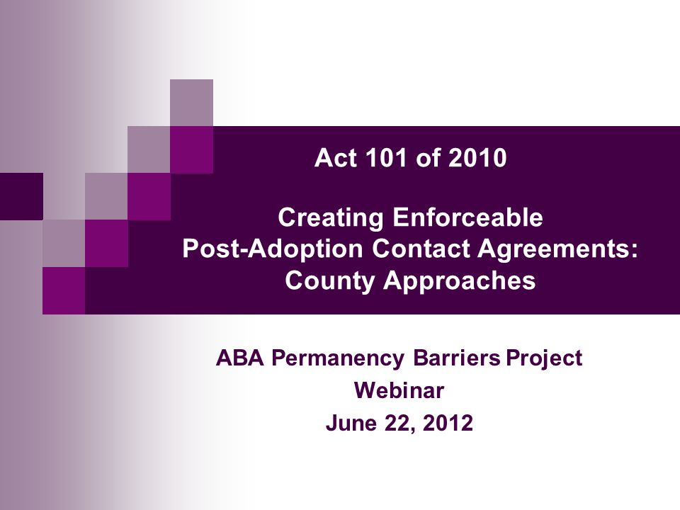 Act 101 of 2010 Creating Enforceable Post-Adoption Contact Agreements: County Approaches ABA Permanency Barriers Project Webinar June 22, 2012