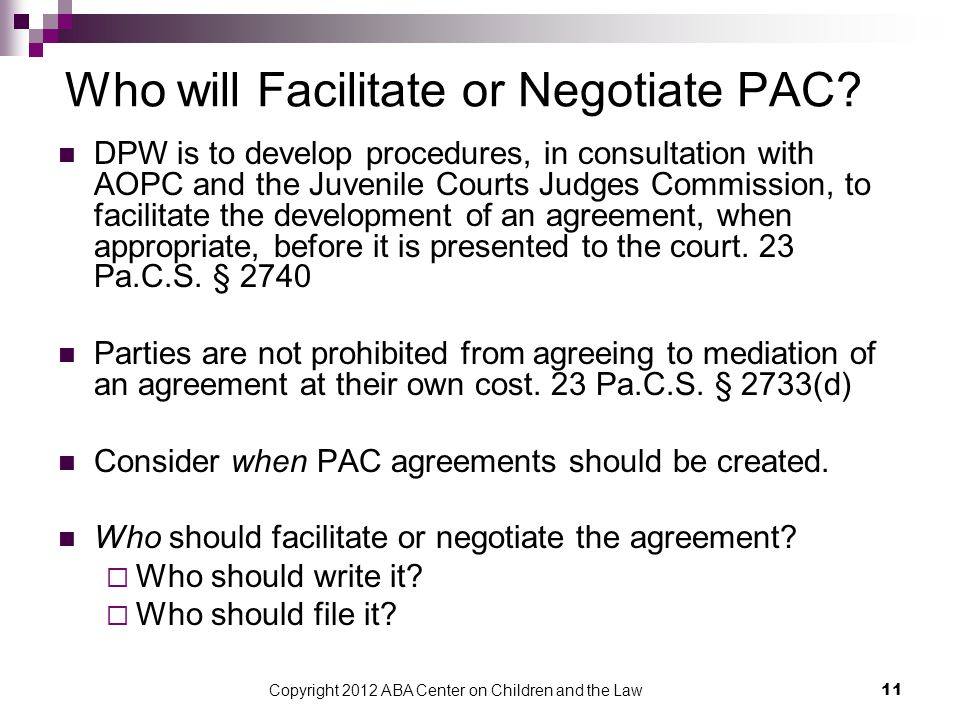Copyright 2012 ABA Center on Children and the Law 11 Who will Facilitate or Negotiate PAC? DPW is to develop procedures, in consultation with AOPC and