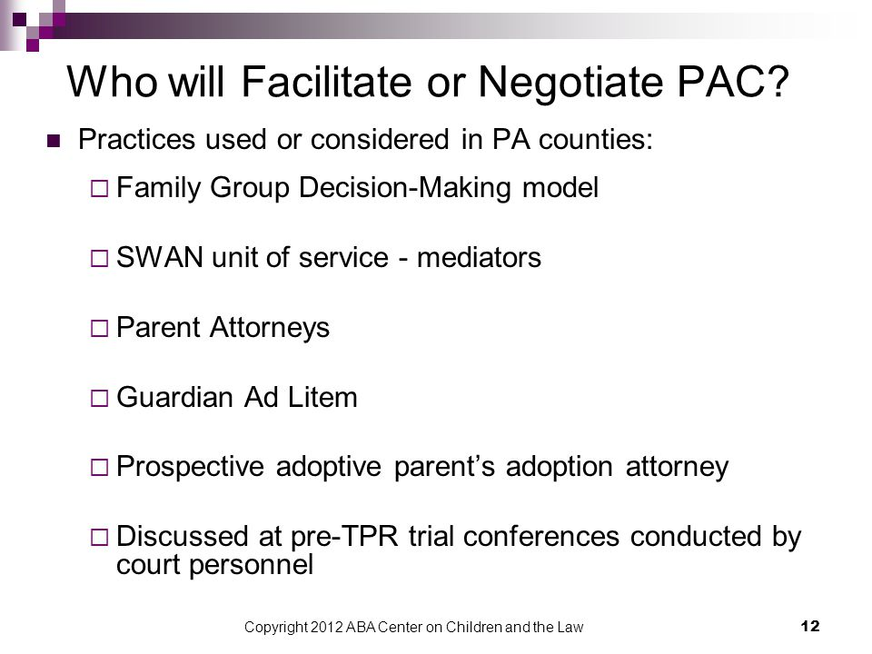 Copyright 2012 ABA Center on Children and the Law 12 Who will Facilitate or Negotiate PAC? Practices used or considered in PA counties:  Family Group