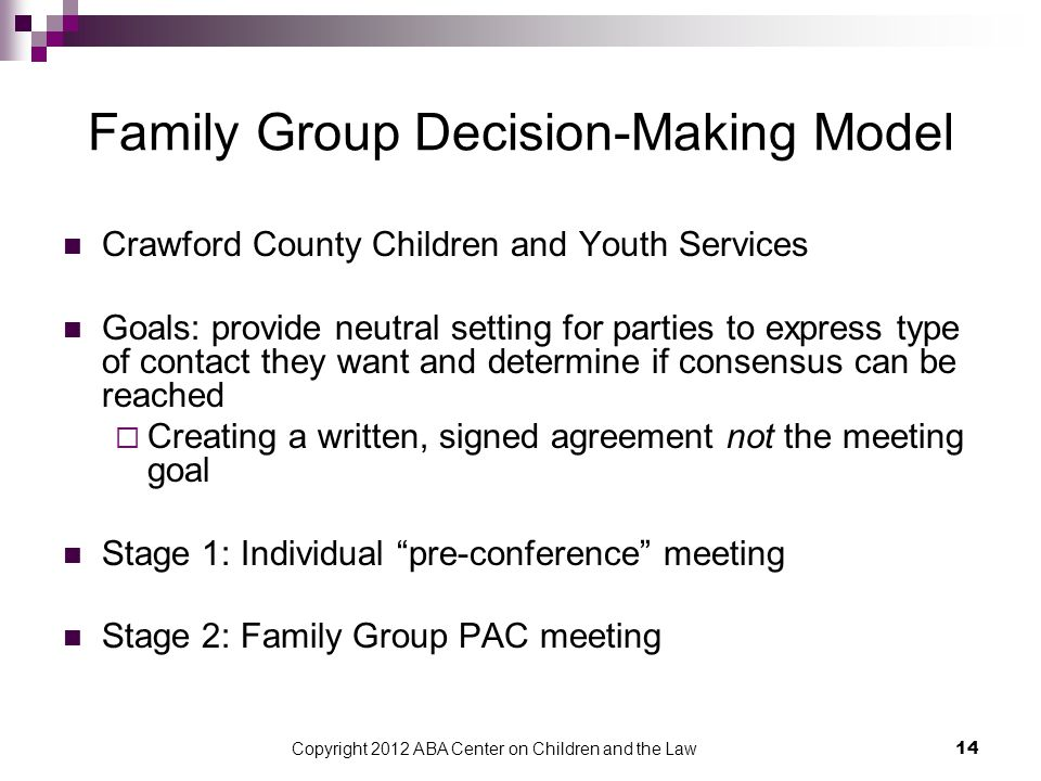 Copyright 2012 ABA Center on Children and the Law 14 Family Group Decision-Making Model Crawford County Children and Youth Services Goals: provide neutral setting for parties to express type of contact they want and determine if consensus can be reached  Creating a written, signed agreement not the meeting goal Stage 1: Individual pre-conference meeting Stage 2: Family Group PAC meeting
