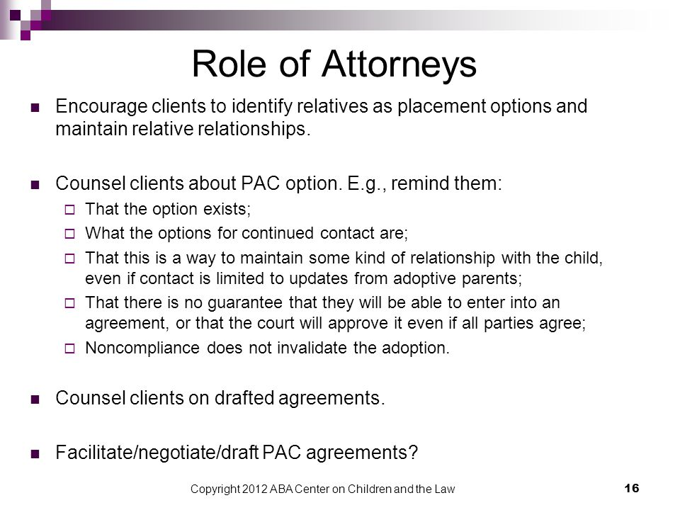 Copyright 2012 ABA Center on Children and the Law 16 Role of Attorneys Encourage clients to identify relatives as placement options and maintain relative relationships.