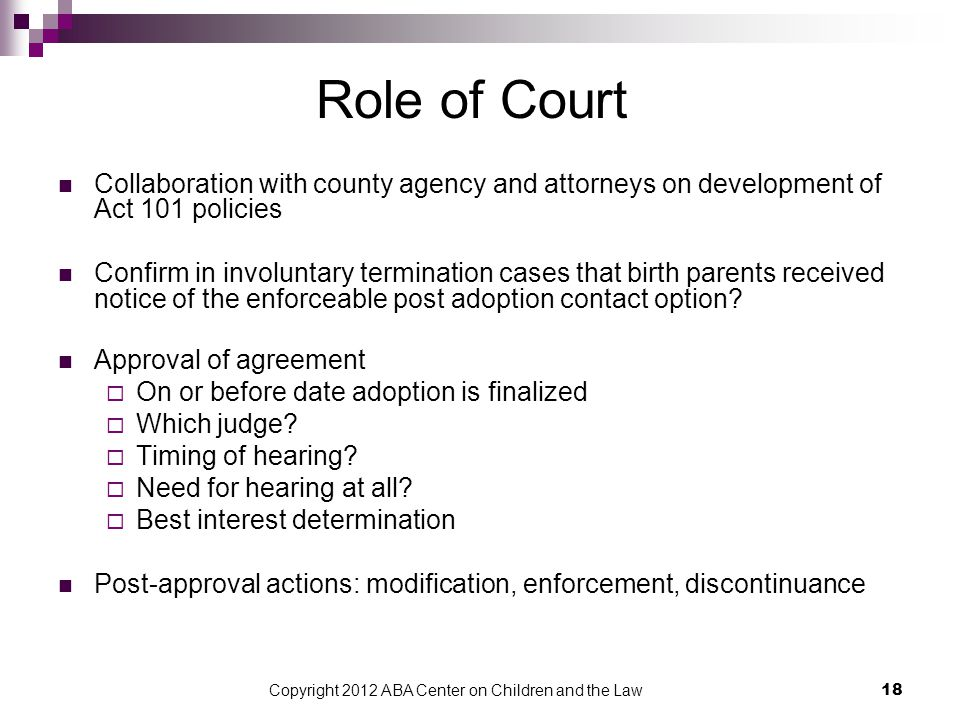 Copyright 2012 ABA Center on Children and the Law 18 Role of Court Collaboration with county agency and attorneys on development of Act 101 policies Confirm in involuntary termination cases that birth parents received notice of the enforceable post adoption contact option.