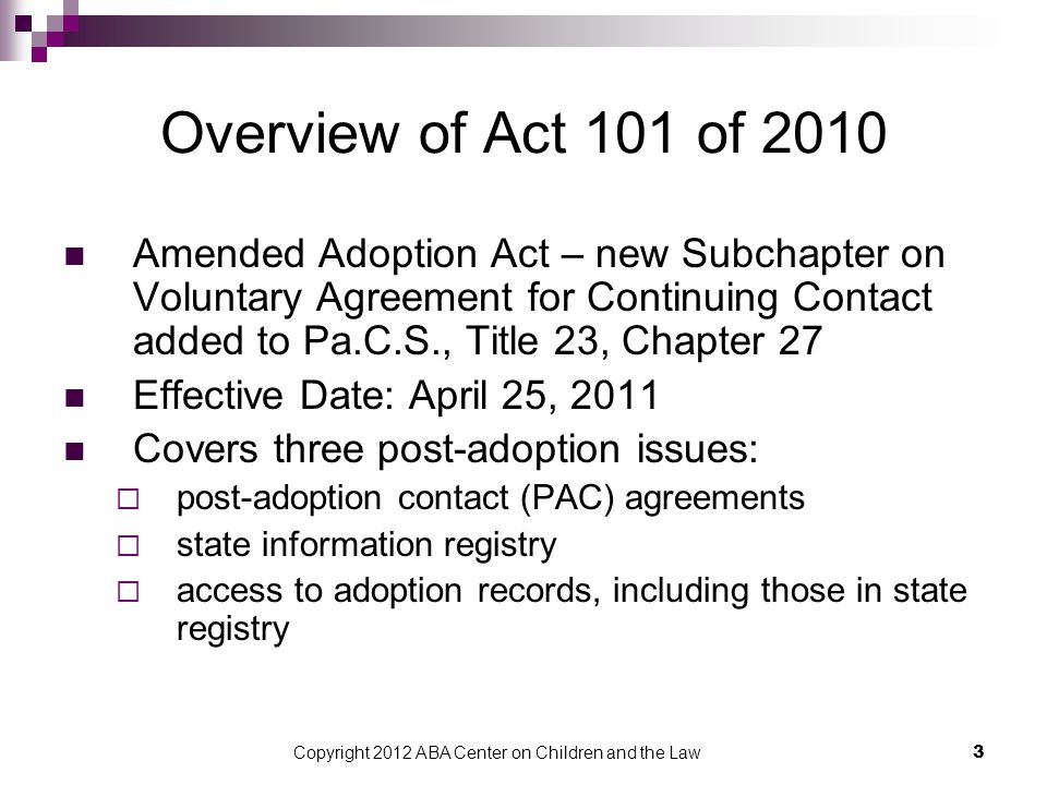 Copyright 2012 ABA Center on Children and the Law 4 Open Adoption - Background Allows for some form of continued contact or communication between adoptive parents and birth relatives and/or children and their birth relatives About 30 states have some type of statute concerning open adoption Noncompliance does not invalidate adoption Benefits:  Helps maintain relationship between child and birth relatives  Minimizes child's lost relationships  Older children in particular may have great attachment to birth relatives and want ongoing contact  May result in increased voluntary relinquishment, when appropriate and not coerced  Access to information about medical or cultural history of the child and the birth family Open adoption may not be appropriate in all cases