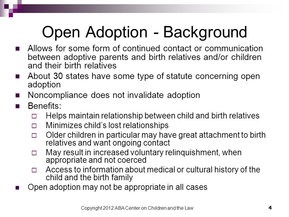 Copyright 2012 ABA Center on Children and the Law 4 Open Adoption - Background Allows for some form of continued contact or communication between adoptive parents and birth relatives and/or children and their birth relatives About 30 states have some type of statute concerning open adoption Noncompliance does not invalidate adoption Benefits:  Helps maintain relationship between child and birth relatives  Minimizes child's lost relationships  Older children in particular may have great attachment to birth relatives and want ongoing contact  May result in increased voluntary relinquishment, when appropriate and not coerced  Access to information about medical or cultural history of the child and the birth family Open adoption may not be appropriate in all cases