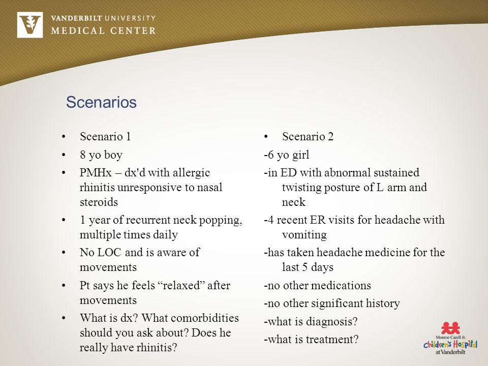Scenarios Scenario 1 8 yo boy PMHx – dx d with allergic rhinitis unresponsive to nasal steroids 1 year of recurrent neck popping, multiple times daily No LOC and is aware of movements Pt says he feels relaxed after movements What is dx.