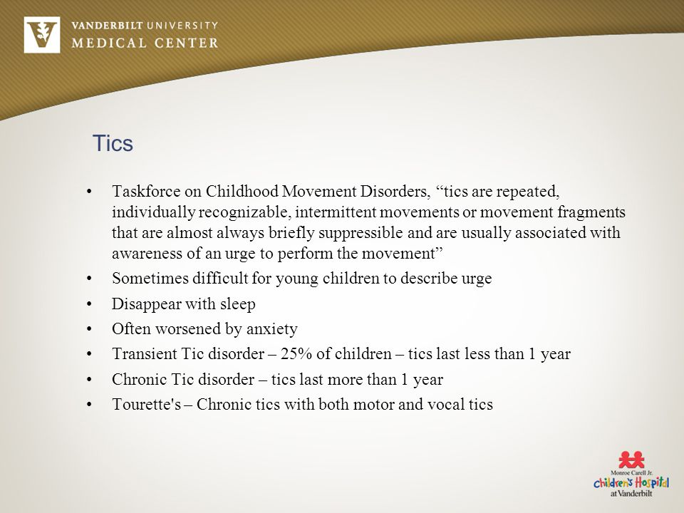 Tics Taskforce on Childhood Movement Disorders, tics are repeated, individually recognizable, intermittent movements or movement fragments that are almost always briefly suppressible and are usually associated with awareness of an urge to perform the movement Sometimes difficult for young children to describe urge Disappear with sleep Often worsened by anxiety Transient Tic disorder – 25% of children – tics last less than 1 year Chronic Tic disorder – tics last more than 1 year Tourette s – Chronic tics with both motor and vocal tics