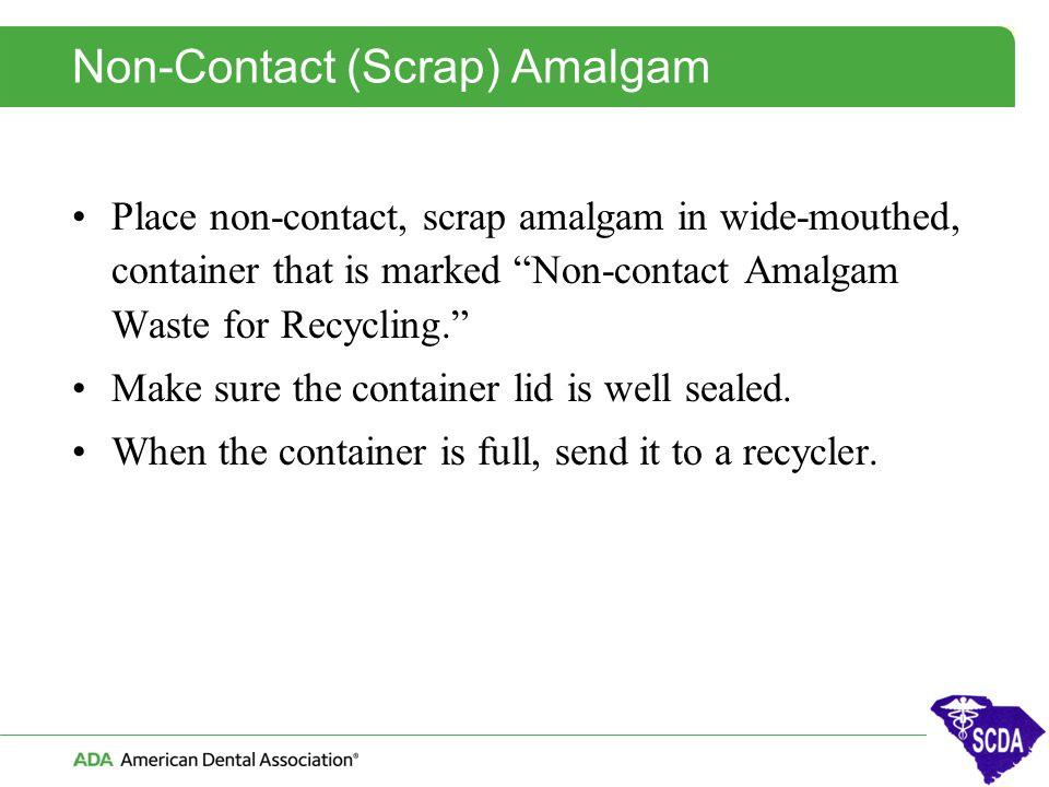 """Non-Contact (Scrap) Amalgam Place non-contact, scrap amalgam in wide-mouthed, container that is marked """"Non-contact Amalgam Waste for Recycling."""" Make"""