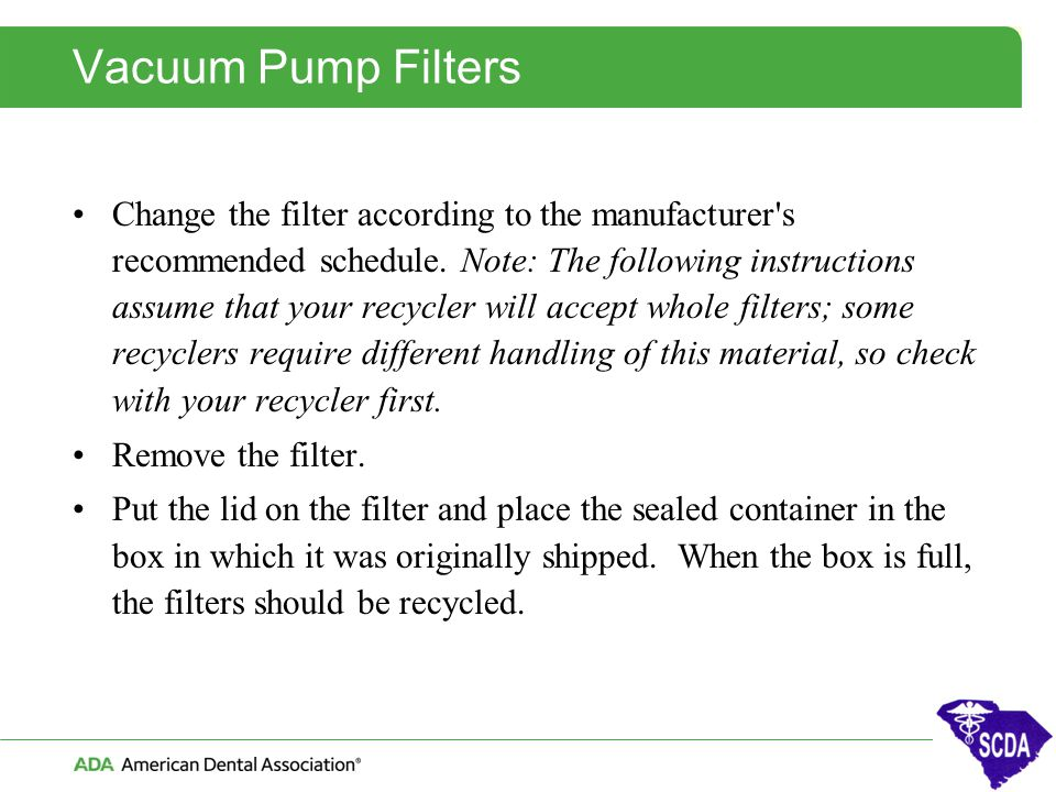 Vacuum Pump Filters Change the filter according to the manufacturer's recommended schedule. Note: The following instructions assume that your recycler