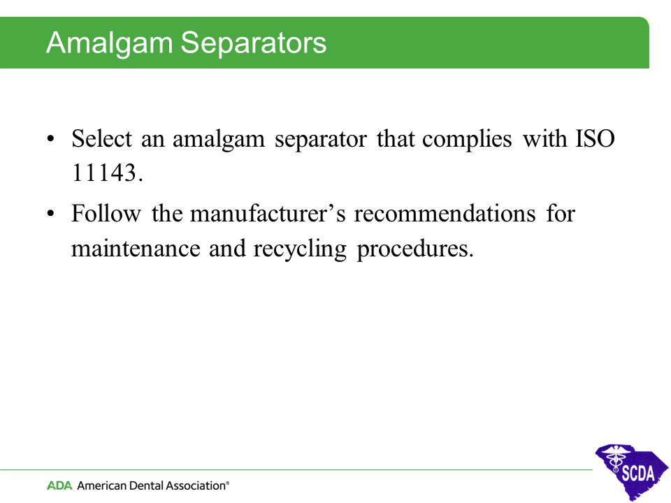 Amalgam Separators Select an amalgam separator that complies with ISO 11143. Follow the manufacturer's recommendations for maintenance and recycling p