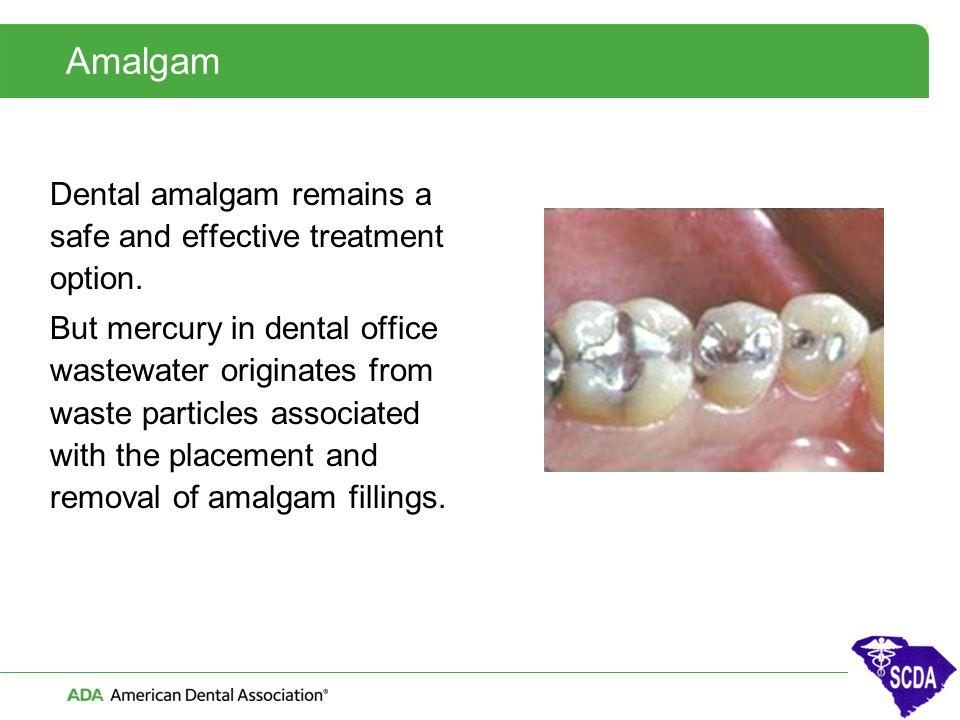 Amalgam Dental amalgam remains a safe and effective treatment option. But mercury in dental office wastewater originates from waste particles associat