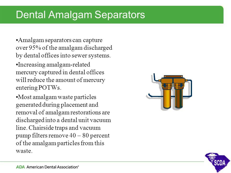 Dental Amalgam Separators Amalgam separators can capture over 95% of the amalgam discharged by dental offices into sewer systems. Increasing amalgam-r