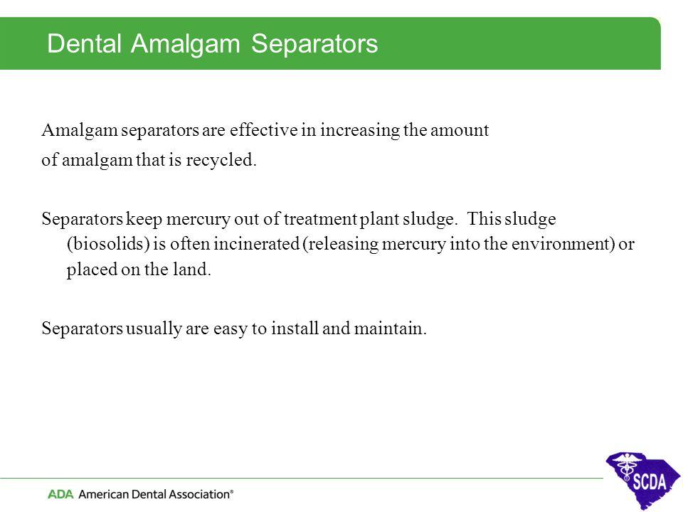 Dental Amalgam Separators Amalgam separators are effective in increasing the amount of amalgam that is recycled. Separators keep mercury out of treatm
