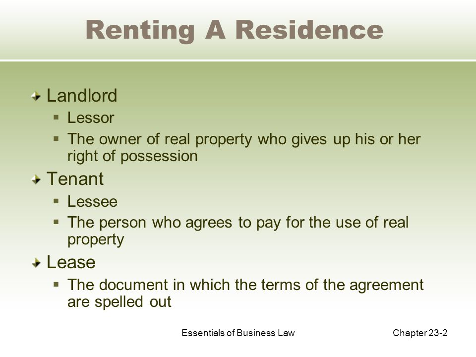 Essentials of Business LawChapter 23-2 Renting A Residence Landlord  Lessor  The owner of real property who gives up his or her right of possession Tenant  Lessee  The person who agrees to pay for the use of real property Lease  The document in which the terms of the agreement are spelled out