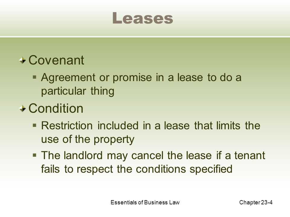 Essentials of Business LawChapter 23-4 Leases Covenant  Agreement or promise in a lease to do a particular thing Condition  Restriction included in a lease that limits the use of the property  The landlord may cancel the lease if a tenant fails to respect the conditions specified