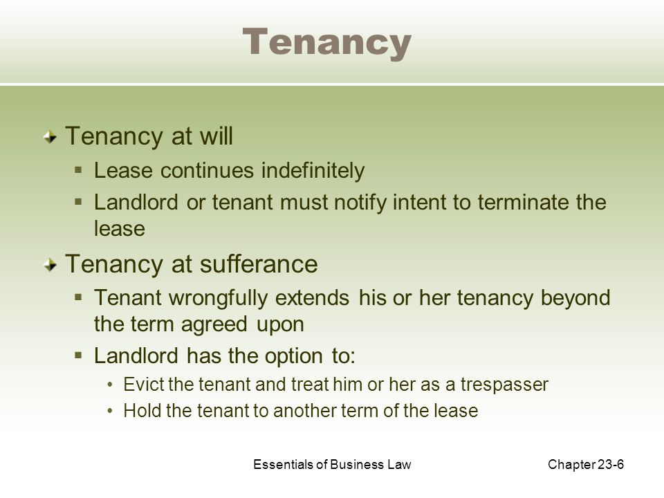 Essentials of Business LawChapter 23-6 Tenancy Tenancy at will  Lease continues indefinitely  Landlord or tenant must notify intent to terminate the lease Tenancy at sufferance  Tenant wrongfully extends his or her tenancy beyond the term agreed upon  Landlord has the option to: Evict the tenant and treat him or her as a trespasser Hold the tenant to another term of the lease
