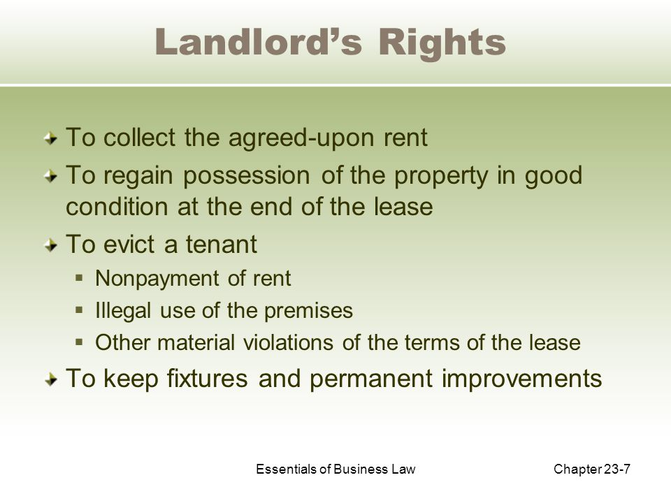 Essentials of Business LawChapter 23-7 Landlord's Rights To collect the agreed-upon rent To regain possession of the property in good condition at the end of the lease To evict a tenant  Nonpayment of rent  Illegal use of the premises  Other material violations of the terms of the lease To keep fixtures and permanent improvements