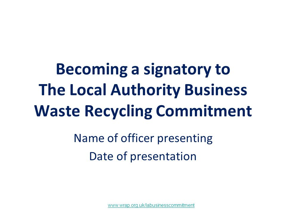 www.wrap.org.uk/labusinesscommitment Becoming a signatory to The Local Authority Business Waste Recycling Commitment Name of officer presenting Date o