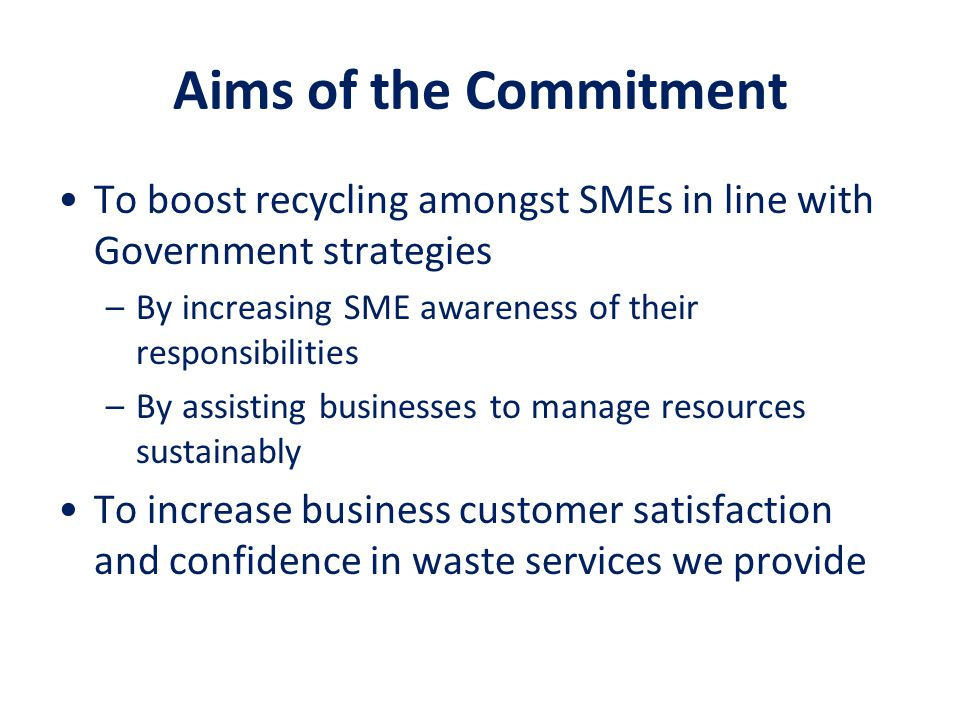 Aims of the Commitment To boost recycling amongst SMEs in line with Government strategies –By increasing SME awareness of their responsibilities –By a