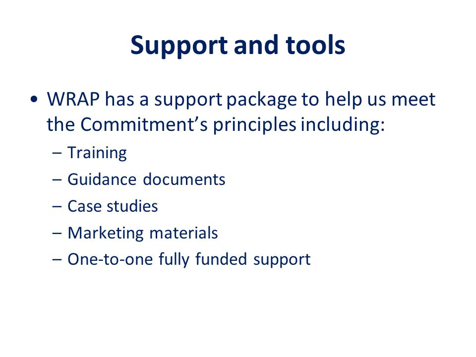 Support and tools WRAP has a support package to help us meet the Commitment's principles including: –Training –Guidance documents –Case studies –Marke