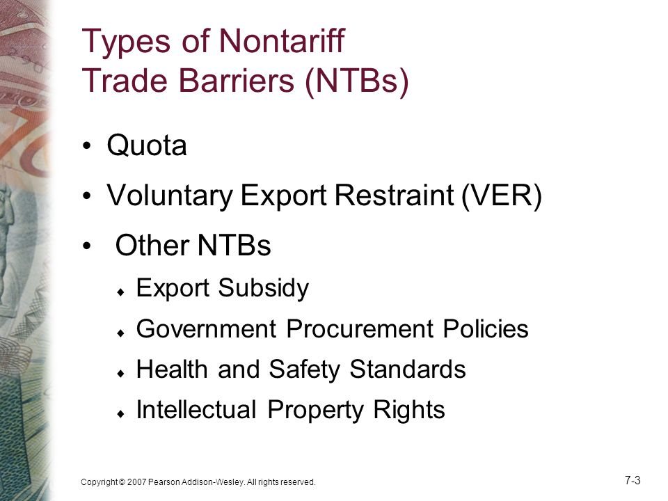 Copyright © 2007 Pearson Addison-Wesley. All rights reserved. 7-3 Types of Nontariff Trade Barriers (NTBs) Quota Voluntary Export Restraint (VER) Othe