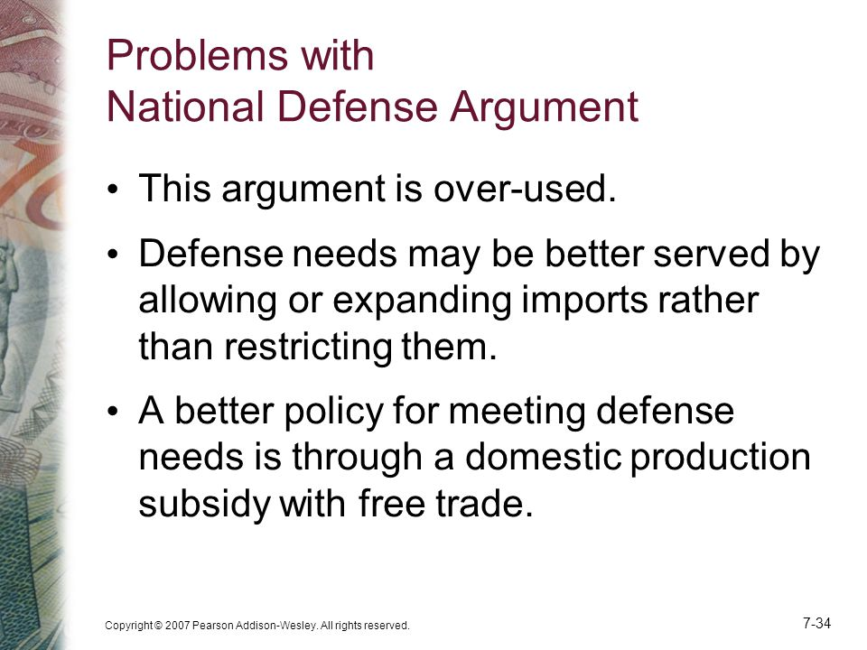 Copyright © 2007 Pearson Addison-Wesley. All rights reserved. 7-34 Problems with National Defense Argument This argument is over-used. Defense needs m