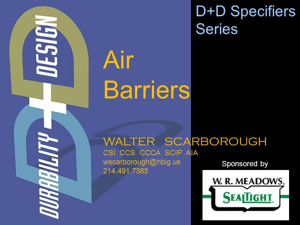 WALTER SCARBOROUGH CSI CCS CCCA SCIP AIA wscarborough@hbig.us 214.491.7385 D+D Specifiers Series Sponsored by Air Barriers