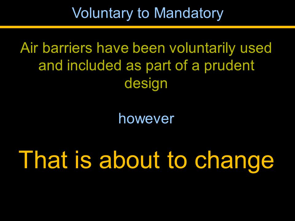 Air barriers have been voluntarily used and included as part of a prudent design however That is about to change Voluntary to Mandatory