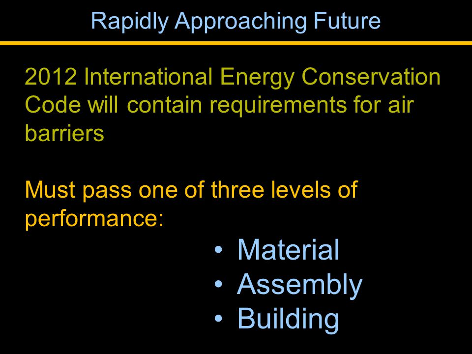 2012 International Energy Conservation Code will contain requirements for air barriers Must pass one of three levels of performance: Material Assembly Building Rapidly Approaching Future