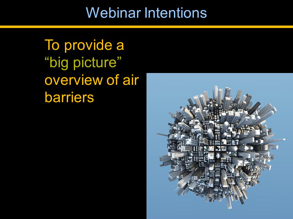 To provide a big picture overview of air barriers Webinar Intentions