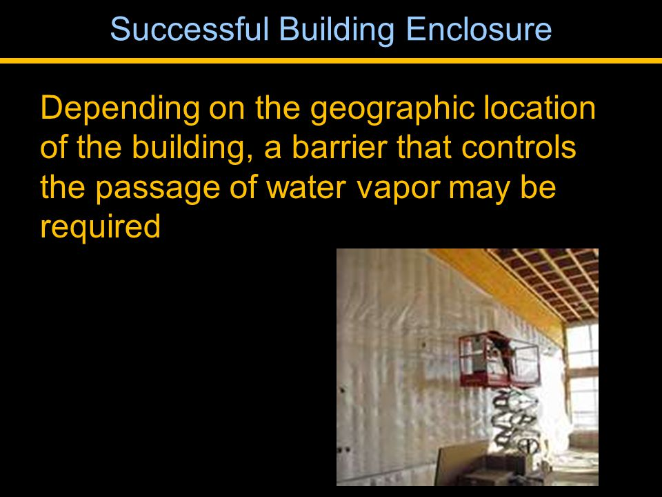 Depending on the geographic location of the building, a barrier that controls the passage of water vapor may be required Successful Building Enclosure