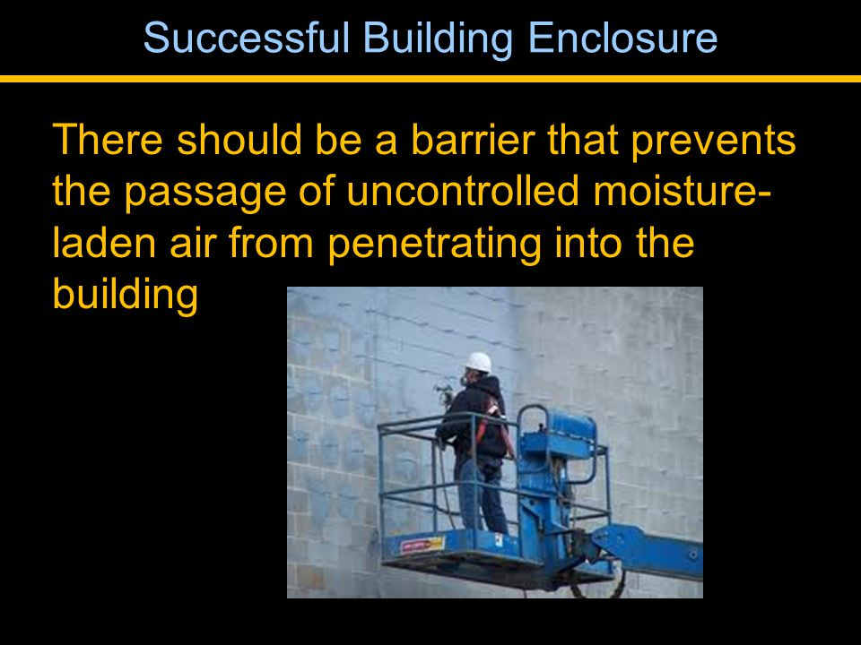There should be a barrier that prevents the passage of uncontrolled moisture- laden air from penetrating into the building Successful Building Enclosure
