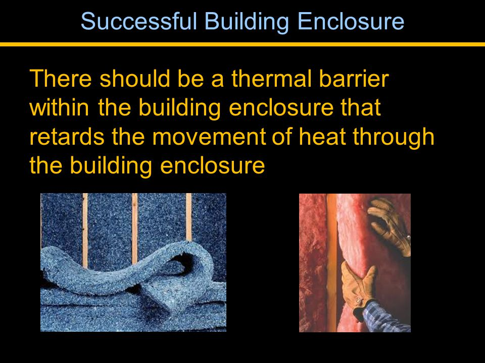 There should be a thermal barrier within the building enclosure that retards the movement of heat through the building enclosure Successful Building Enclosure