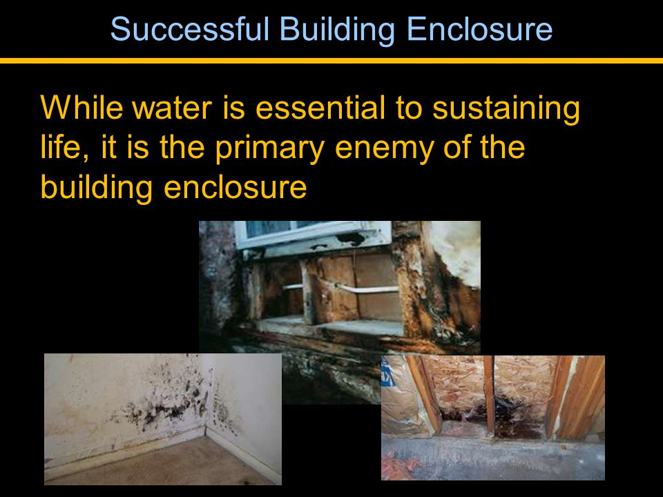 While water is essential to sustaining life, it is the primary enemy of the building enclosure Successful Building Enclosure