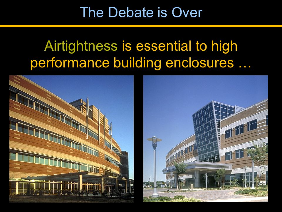 The Debate is Over Airtightness is essential to high performance building enclosures …