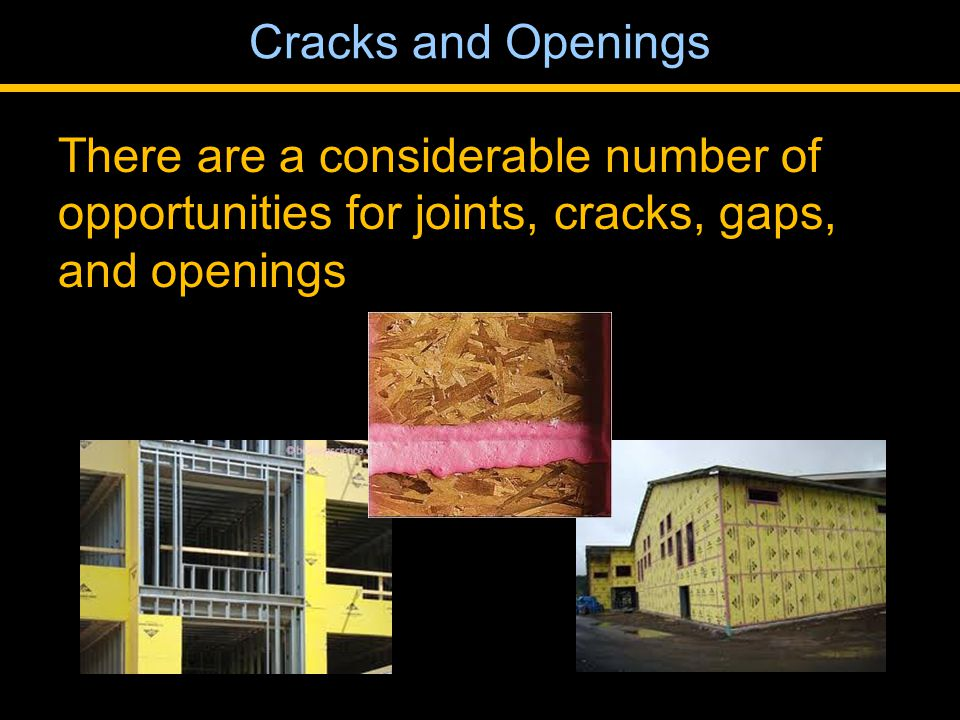 There are a considerable number of opportunities for joints, cracks, gaps, and openings Cracks and Openings