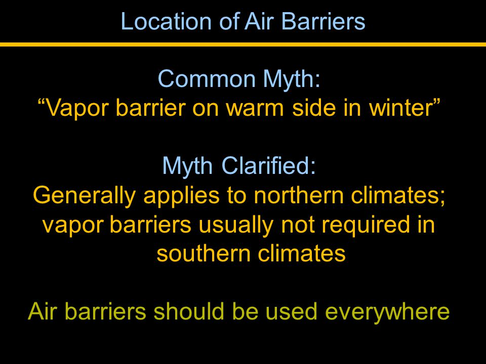 Common Myth: Vapor barrier on warm side in winter Myth Clarified: Generally applies to northern climates; vapor barriers usually not required in southern climates Air barriers should be used everywhere Location of Air Barriers