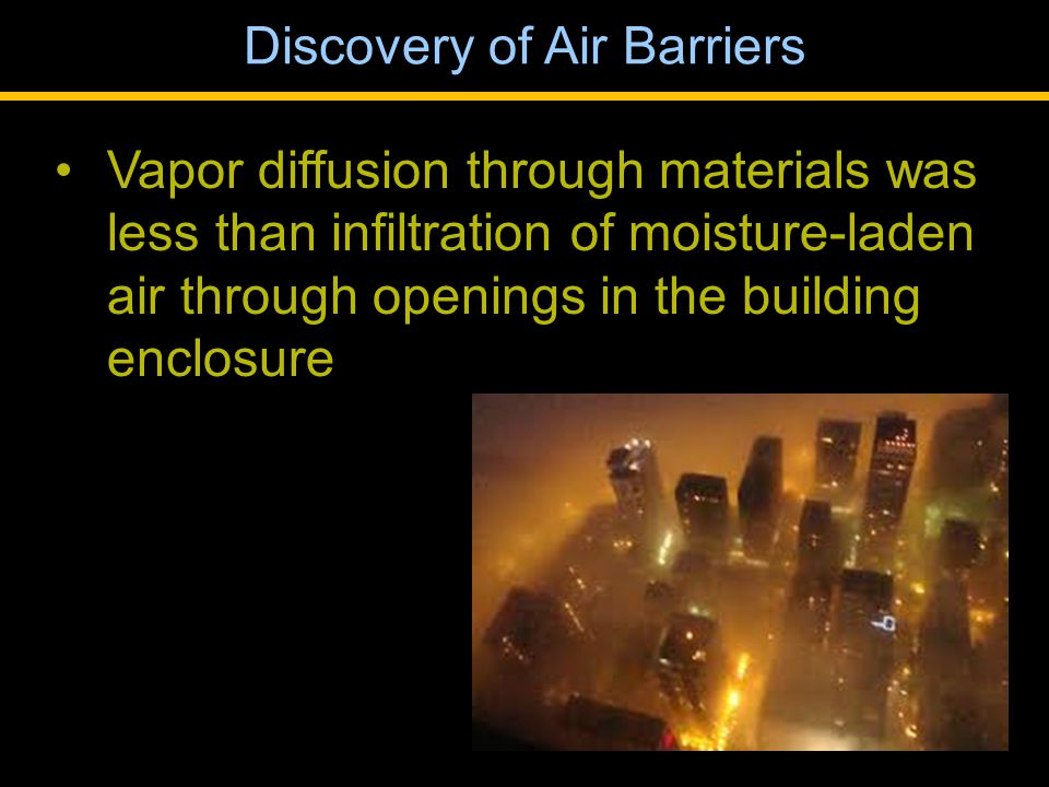 Vapor diffusion through materials was less than infiltration of moisture-laden air through openings in the building enclosure Discovery of Air Barriers