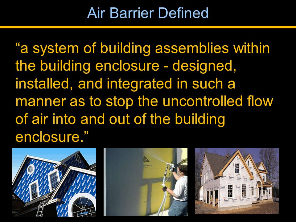 a system of building assemblies within the building enclosure - designed, installed, and integrated in such a manner as to stop the uncontrolled flow of air into and out of the building enclosure. Air Barrier Defined