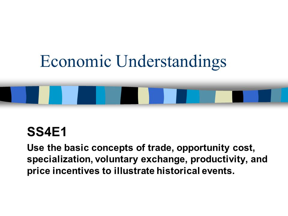 Economic Understandings SS4E1 Use the basic concepts of trade, opportunity cost, specialization, voluntary exchange, productivity, and price incentive