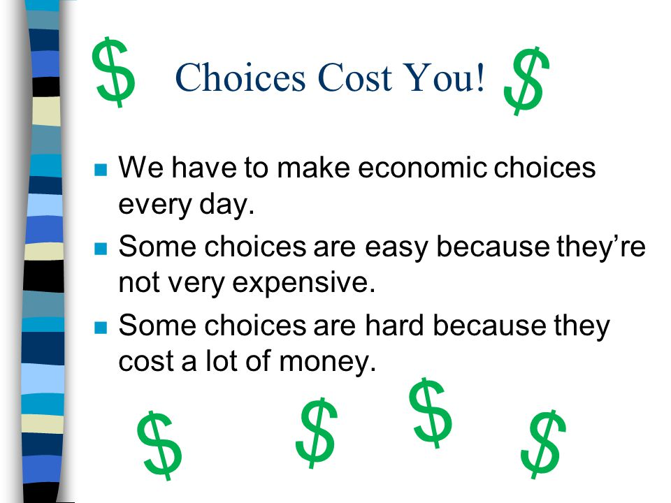 Choices Cost You! n We have to make economic choices every day. n Some choices are easy because they're not very expensive. n Some choices are hard be