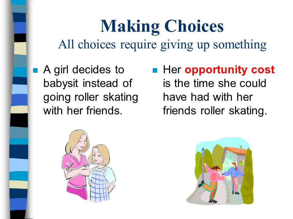 Making Choices All choices require giving up something n A girl decides to babysit instead of going roller skating with her friends. n Her opportunity